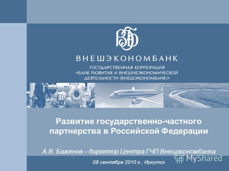 1 Развитие государственно-частного партнерства в Российской Федерации 08 сентября 2010 г., Иркутск А.В. Баженов – директор Центра ГЧП Внешэкономбанка