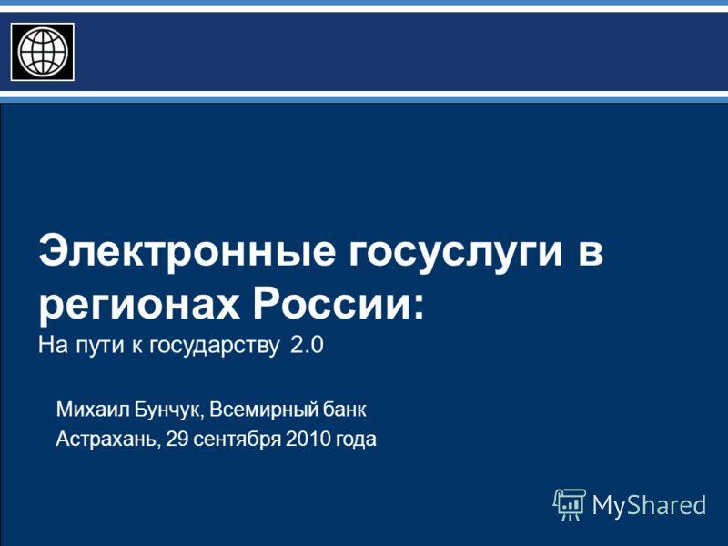 Электронные госуслуги в регионах России: На пути к государству 2.0 Михаил Бунчук, Всемирный банк Астрахань, 29 сентября 2010 года