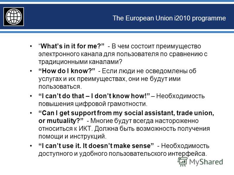 The European Union i2010 programme Whats in it for me? - В чем состоит преимущество электронного канала для пользователя по сравнению с традиционными каналами? How do I know? - Если люди не осведомлены об услугах и их преимуществах, они не будут ими