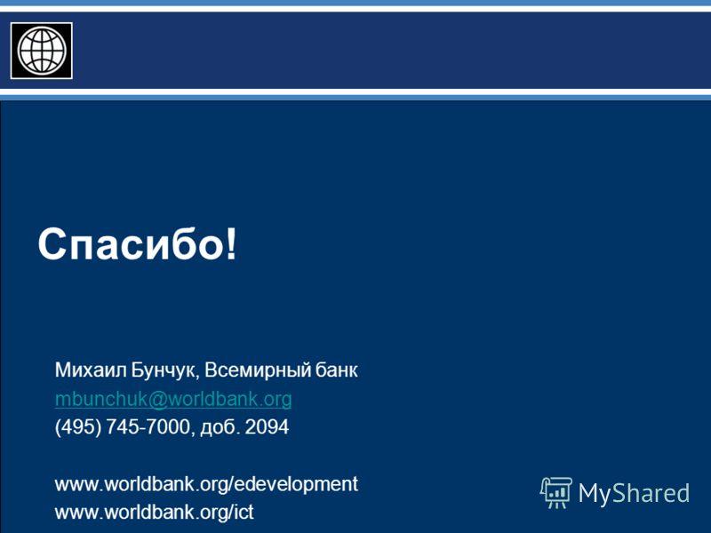 Спасибо! Михаил Бунчук, Всемирный банк mbunchuk@worldbank.org (495) 745-7000, доб. 2094 www.worldbank.org/edevelopment www.worldbank.org/ict
