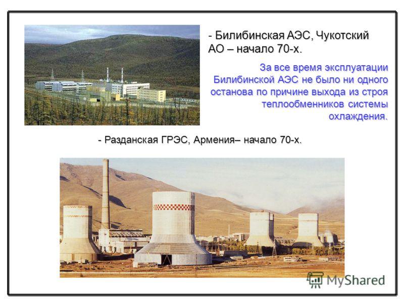 Билибинская АЭС, Чукотский АО – начало 70-х. - Билибинская АЭС, Чукотский АО – начало 70-х. - Разданская ГРЭС, Армения– начало 70-х. За все время эксплуатации Билибинской АЭС не было ни одного останова по причине выхода из строя теплообменников систе