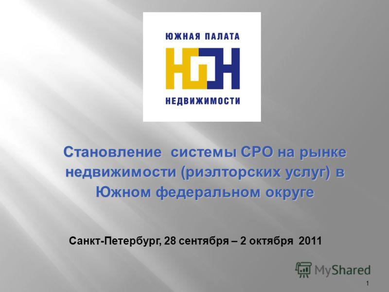 1 Становление системы СРО на рынке недвижимости (риэлторских услуг) в Южном федеральном округе Санкт-Петербург, 28 сентября – 2 октября 2011