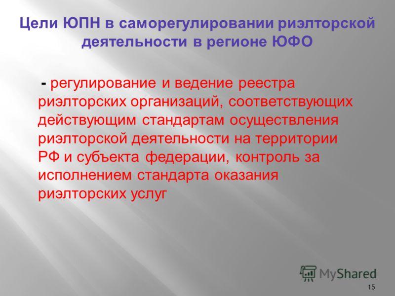 15 Цели ЮПН в саморегулировании риэлторской деятельности в регионе ЮФО - регулирование и ведение реестра риэлторских организаций, соответствующих действующим стандартам осуществления риэлторской деятельности на территории РФ и субъекта федерации, кон