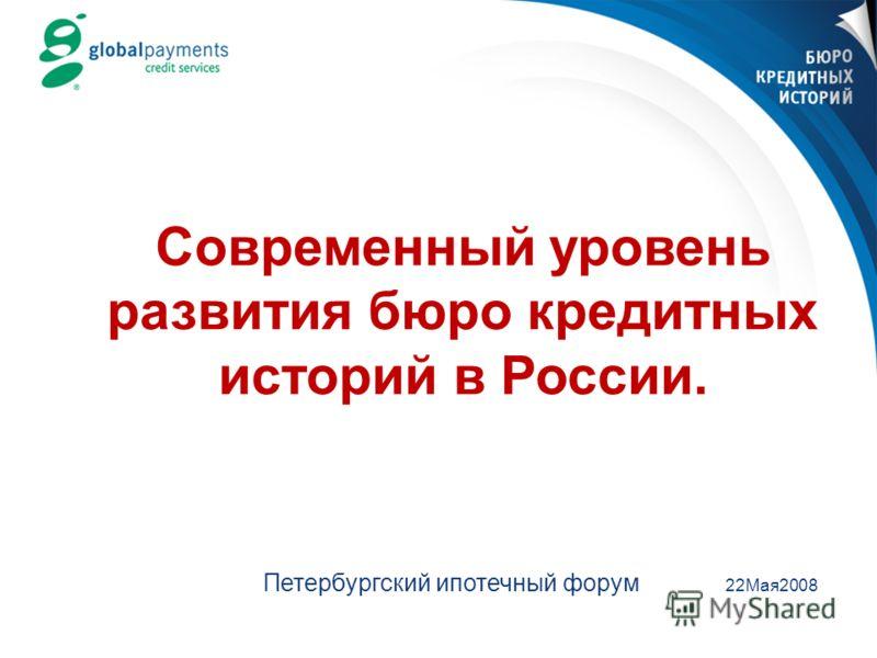 Современный уровень развития бюро кредитных историй в России. Петербургский ипотечный форум 22Мая2008