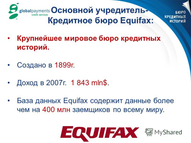 Основной учредитель- Кредитное бюро Equifax: Крупнейшее мировое бюро кредитных историй. Создано в 1899г. Доход в 2007г. 1 843 mln$. База данных Equifax содержит данные более чем на 400 млн заемщиков по всему миру.
