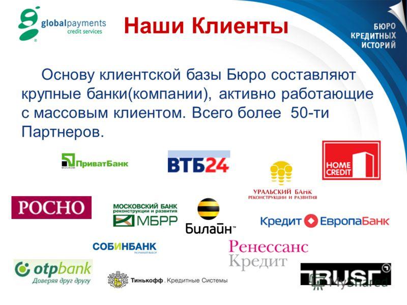 Наши Клиенты Основу клиентской базы Бюро составляют крупные банки(компании), активно работающие c массовым клиентом. Всего более 50-ти Партнеров.
