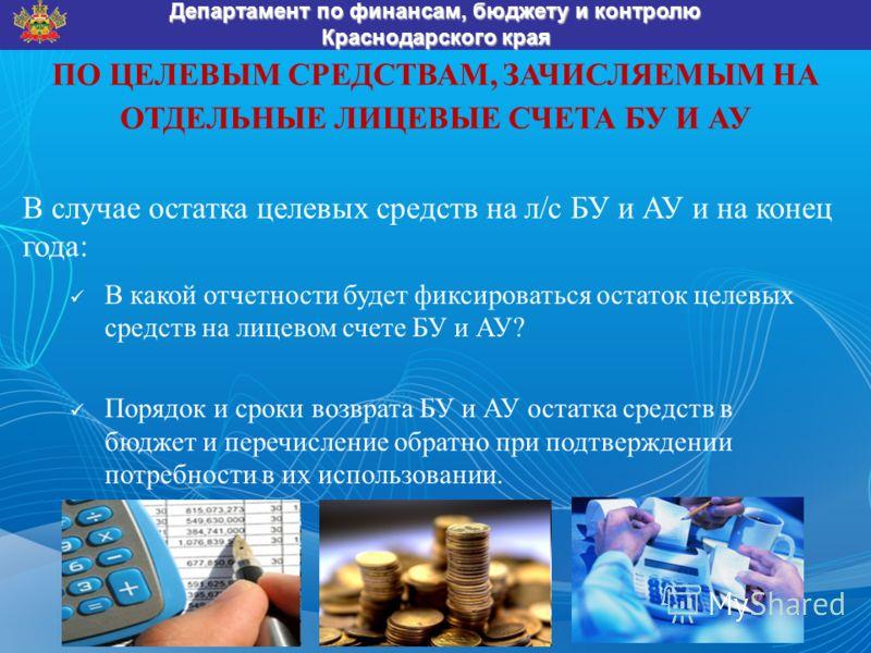 ПО ЦЕЛЕВЫМ СРЕДСТВАМ, ЗАЧИСЛЯЕМЫМ НА ОТДЕЛЬНЫЕ ЛИЦЕВЫЕ СЧЕТА БУ И АУ Департамент по финансам, бюджету и контролю Краснодарского края В случае остатка целевых средств на л / с БУ и АУ и на конец года : В какой отчетности будет фиксироваться остаток це