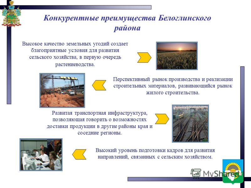 Конкурентные преимущества Белоглинского района Высокий уровень подготовки кадров для развития направлений, связанных с сельским хозяйством. Высокое качество земельных угодий создает благоприятные условия для развития сельского хозяйства, в первую оче