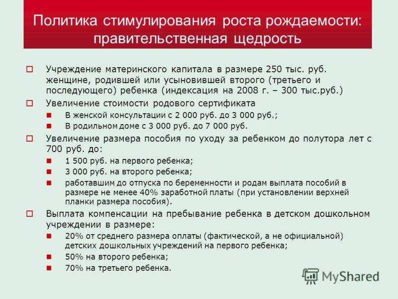 Политика стимулирования роста рождаемости: правительственная щедрость Учреждение материнского капитала в размере 250 тыс. руб. женщине, родившей или усыновившей второго (третьего и последующего) ребенка (индексация на 2008 г. – 300 тыс.руб.) Увеличен
