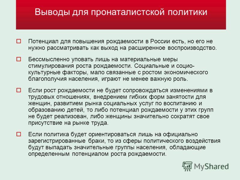 Выводы для пронаталистской политики Потенциал для повышения рождаемости в России есть, но его не нужно рассматривать как выход на расширенное воспроизводство. Бессмысленно уповать лишь на материальные меры стимулирования роста рождаемости. Социальные