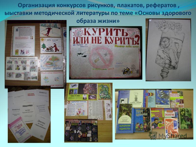 Организация конкурсов рисунков, плакатов, рефератов, ыыставки методической литературы по теме «Основы здорового образа жизни»