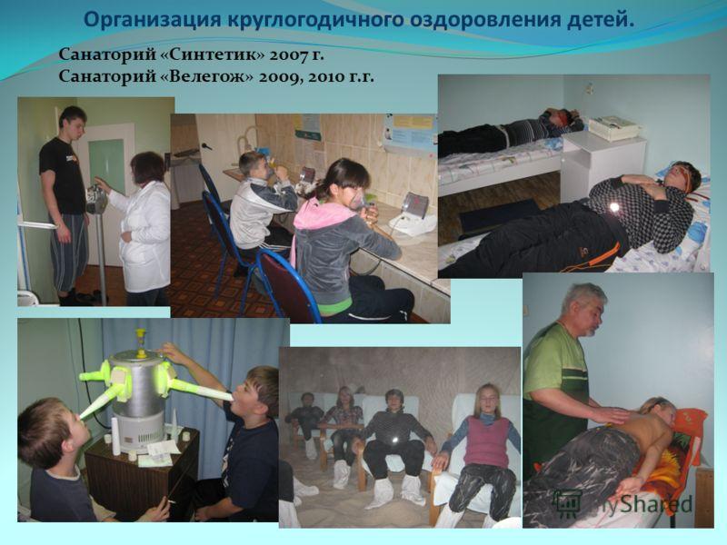 Организация круглогодичного оздоровления детей. Санаторий «Синтетик» 2007 г. Санаторий «Велегож» 2009, 2010 г.г.