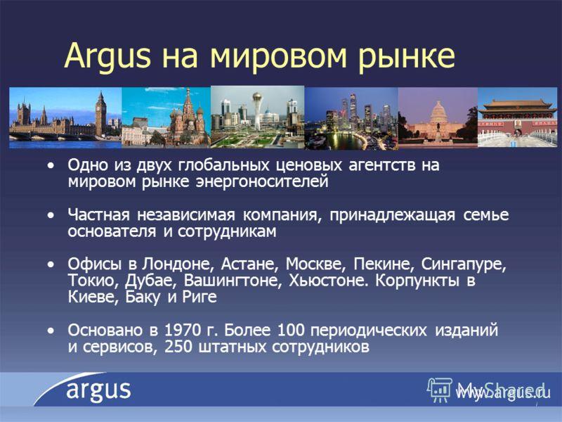 Argus на мировом рынке Одно из двух глобальных ценовых агентств на мировом рынке энергоносителей Частная независимая компания, принадлежащая семье основателя и сотрудникам Офисы в Лондоне, Астане, Москве, Пекине, Сингапуре, Токио, Дубае, Вашингтоне,