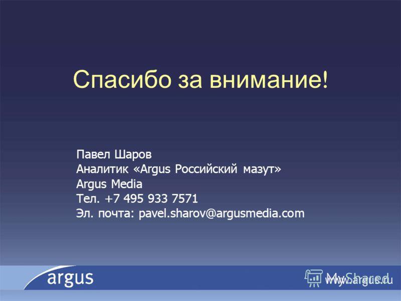 Спасибо за внимание ! Павел Шаров Аналитик «Argus Российский мазут» Argus Media Тел. +7 495 933 7571 Эл. почта: pavel.sharov@argusmedia.com