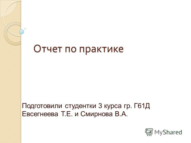 Отчет по практике Подготовили студентки 3 курса гр. Г61Д Евсегнеева Т.Е. и Смирнова В.А.