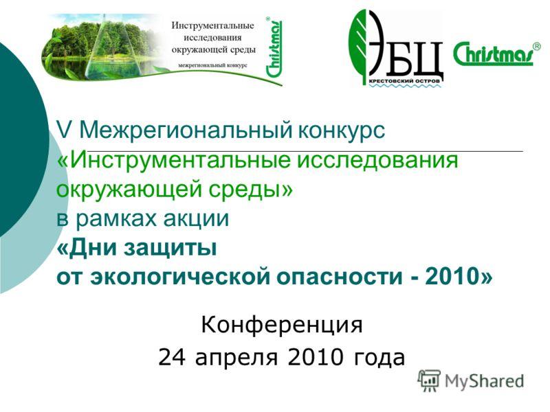 V Межрегиональный конкурс «Инструментальные исследования окружающей среды» в рамках акции «Дни защиты от экологической опасности - 2010» Конференция 24 апреля 2010 года