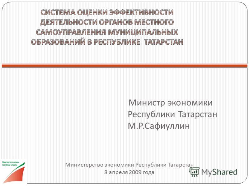 Министр экономики Республики Татарстан М. Р. Сафиуллин Министерство экономики Республики Татарстан 8 апреля 2009 года