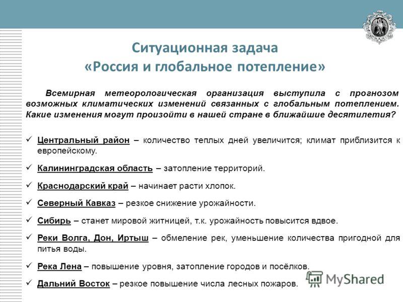 Ситуационная задача «Россия и глобальное потепление» Всемирная метеорологическая организация выступила с прогнозом возможных климатических изменений связанных с глобальным потеплением. Какие изменения могут произойти в нашей стране в ближайшие десяти