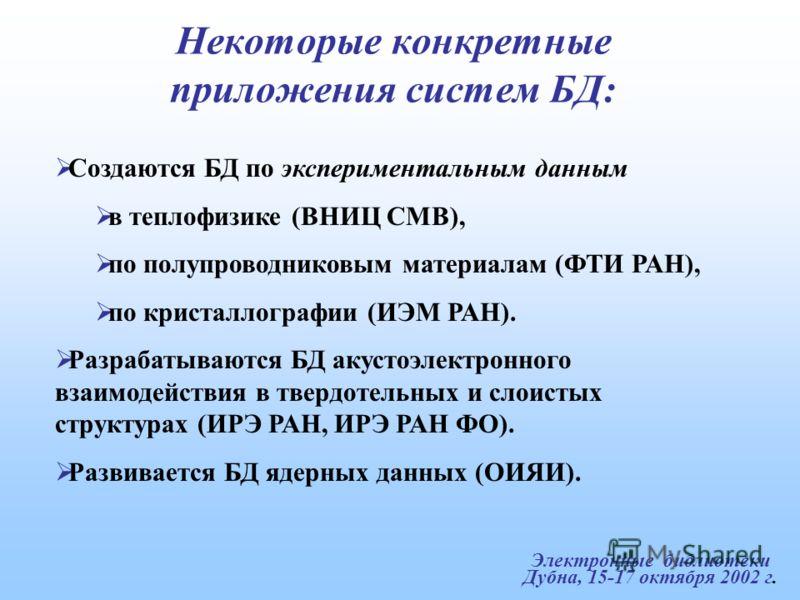 Электронные библиотеки Дубна, 15-17 октября 2002 г. Некоторые конкретные приложения систем БД: Создаются БД по экспериментальным данным в теплофизике (ВНИЦ СМВ), по полупроводниковым материалам (ФТИ РАН), по кристаллографии (ИЭМ РАН). Разрабатываются