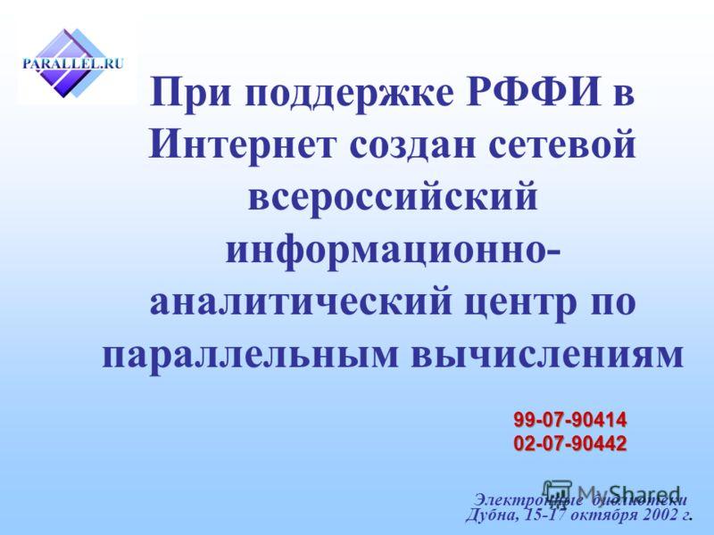 Электронные библиотеки Дубна, 15-17 октября 2002 г. При поддержке РФФИ в Интернет создан сетевой всероссийский информационно- аналитический центр по параллельным вычислениям 99-07-90414 02-07-90442 99-07-90414 02-07-90442