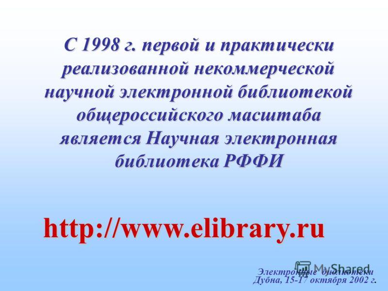 Электронные библиотеки Дубна, 15-17 октября 2002 г. С 1998 г. первой и практически реализованной некоммерческой научной электронной библиотекой общероссийского масштаба является Научная электронная библиотека РФФИ http://www.elibrary.ru