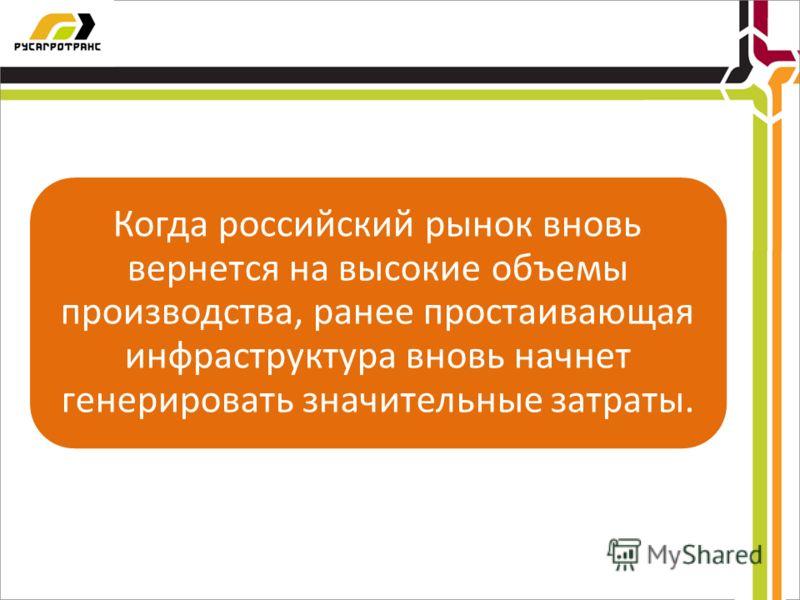 Когда российский рынок вновь вернется на высокие объемы производства, ранее простаивающая инфраструктура вновь начнет генерировать значительные затраты.