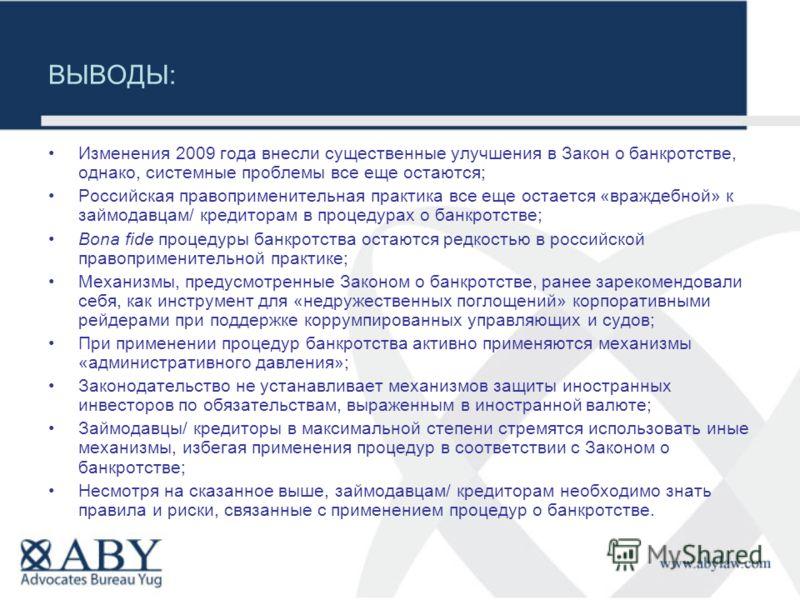 ВЫВОДЫ: Изменения 2009 года внесли существенные улучшения в Закон о банкротстве, однако, системные проблемы все еще остаются; Российская правоприменительная практика все еще остается «враждебной» к займодавцам/ кредиторам в процедурах о банкротстве;