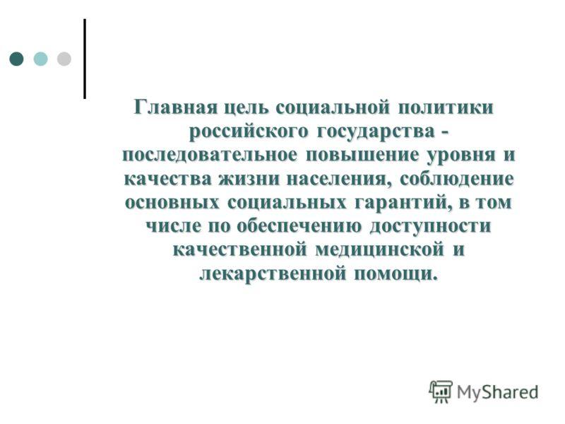Главная цель социальной политики российского государства - последовательное повышение уровня и качества жизни населения, соблюдение основных социальных гарантий, в том числе по обеспечению доступности качественной медицинской и лекарственной помощи.