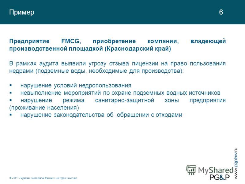 Пример 6 © 2007. Pepeliaev, Goltsblat & Partners. All rights reserved. Предприятие FMCG, приобретение компании, владеющей производственной площадкой (Краснодарский край) В рамках аудита выявили угрозу отзыва лицензии на право пользования недрами (под