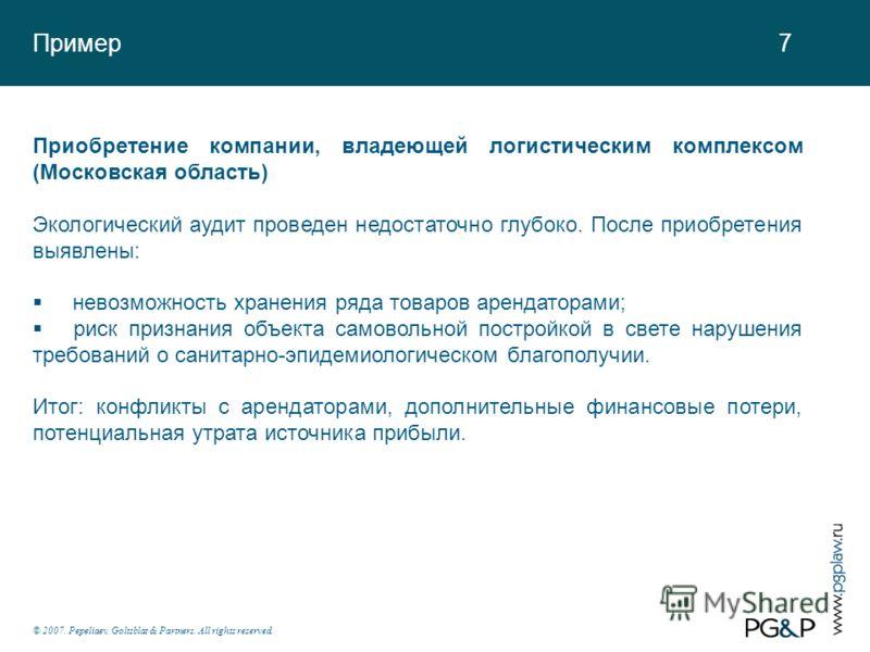 Пример 7 © 2007. Pepeliaev, Goltsblat & Partners. All rights reserved. Приобретение компании, владеющей логистическим комплексом (Московская область) Экологический аудит проведен недостаточно глубоко. После приобретения выявлены: невозможность хранен