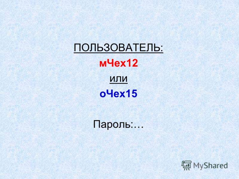ПОЛЬЗОВАТЕЛЬ: мЧех12 или оЧех15 Пароль:…