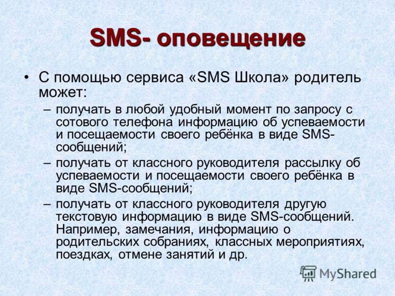 SMS- оповещение С помощью сервиса «SMS Школа» родитель может: –получать в любой удобный момент по запросу с сотового телефона информацию об успеваемости и посещаемости своего ребёнка в виде SMS- сообщений; –получать от классного руководителя рассылку