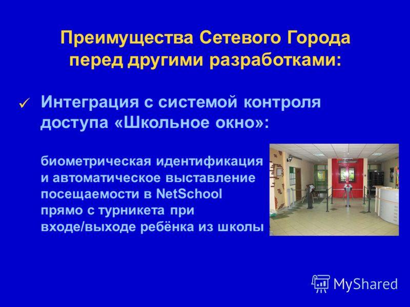 Преимущества Сетевого Города перед другими разработками: Интеграция с системой контроля доступа «Школьное окно»: биометрическая идентификация и автоматическое выставление посещаемости в NetSchool прямо с турникета при входе/выходе ребёнка из школы