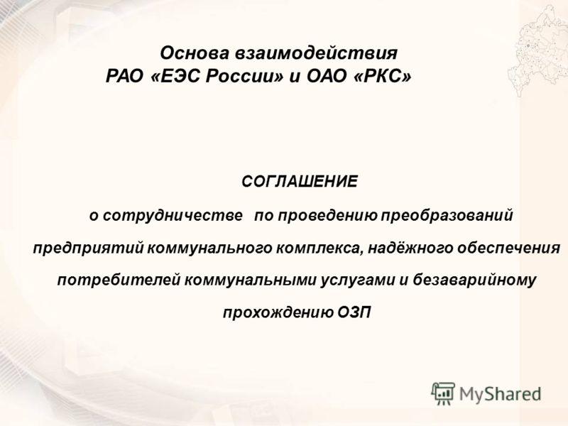 СОГЛАШЕНИЕ о сотрудничестве по проведению преобразований предприятий коммунального комплекса, надёжного обеспечения потребителей коммунальными услугами и безаварийному прохождению ОЗП Основа взаимодействия РАО «ЕЭС России» и ОАО «РКС»