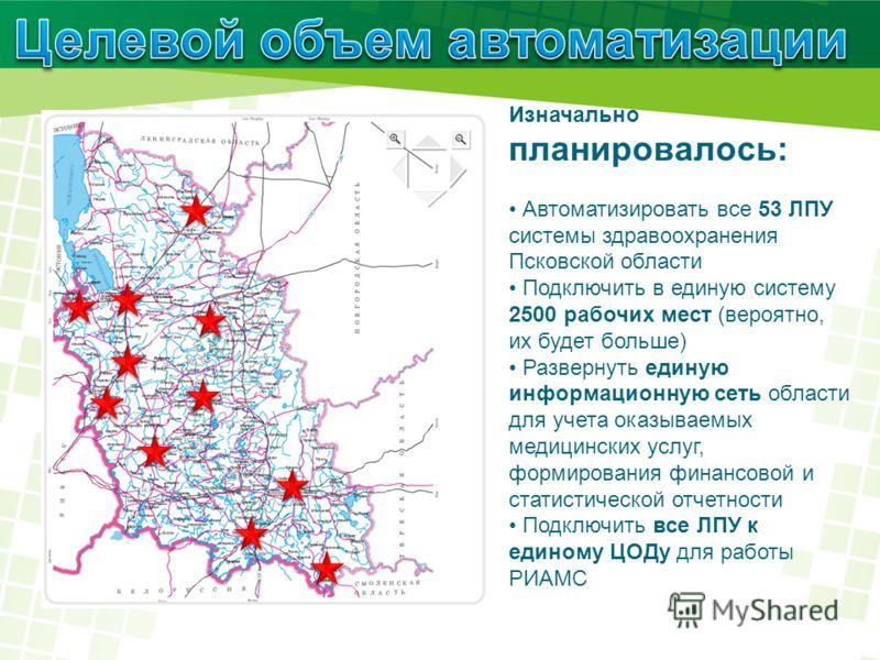 Изначально планировалось: Автоматизировать все 53 ЛПУ системы здравоохранения Псковской области Подключить в единую систему 2500 рабочих мест (вероятно, их будет больше) Развернуть единую информационную сеть области для учета оказываемых медицинских