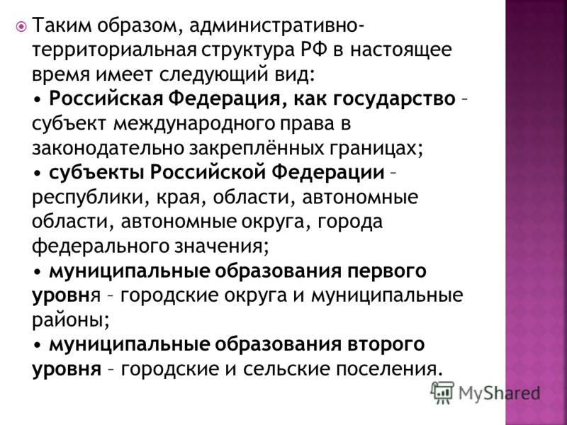 Таким образом, административно- территориальная структура РФ в настоящее время имеет следующий вид: Российская Федерация, как государство – субъект международного права в законодательно закреплённых границах; субъекты Российской Федерации – республик