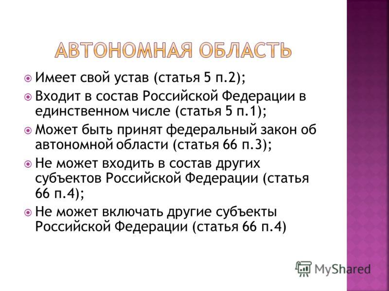 Имеет свой устав (статья 5 п.2); Входит в состав Российской Федерации в единственном числе (статья 5 п.1); Может быть принят федеральный закон об автономной области (статья 66 п.3); Не может входить в состав других субъектов Российской Федерации (ста