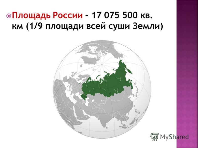 Площадь России – 17 075 500 кв. км (1/9 площади всей суши Земли)