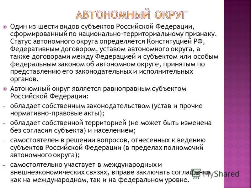 Один из шести видов субъектов Российской Федерации, сформированный по национально-территориальному признаку. Статус автономного округа определяется Конституцией РФ, Федеративным договором, уставом автономного округа, а также договорами между Федераци