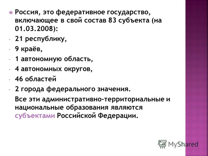 Россия, это федеративное государство, включающее в свой состав 83 субъекта (на 01.03.2008): - 21 республику, - 9 краёв, - 1 автономную область, - 4 автономных округов, - 46 областей - 2 города федерального значения. Все эти административно-территориа