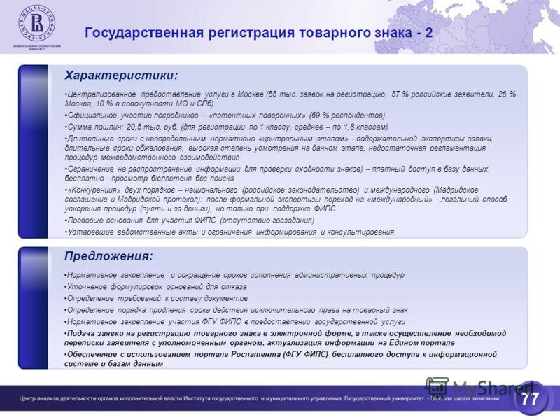 77 Государственная регистрация товарного знака - 2 Характеристики: Централизованное предоставление услуги в Москве (55 тыс. заявок на регистрацию, 57 % российские заявители, 26 % Москва, 10 % в совокупности МО и СПб) Официальное участие посредников –