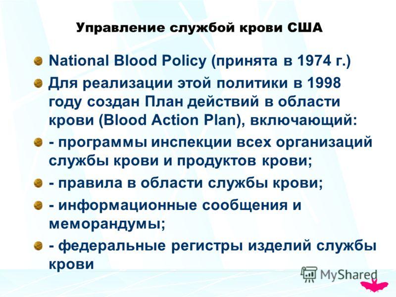 Управление службой крови США National Blood Policy (принята в 1974 г.) Для реализации этой политики в 1998 году создан План действий в области крови (Blood Action Plan), включающий: - программы инспекции всех организаций службы крови и продуктов кров