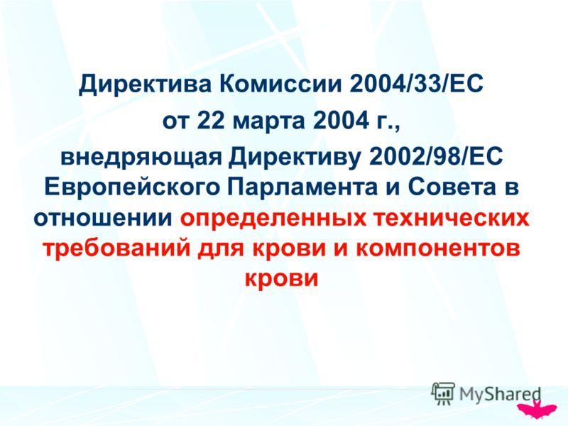 Директива Комиссии 2004/33/EC от 22 марта 2004 г., внедряющая Директиву 2002/98/ЕС Европейского Парламента и Совета в отношении определенных технических требований для крови и компонентов крови
