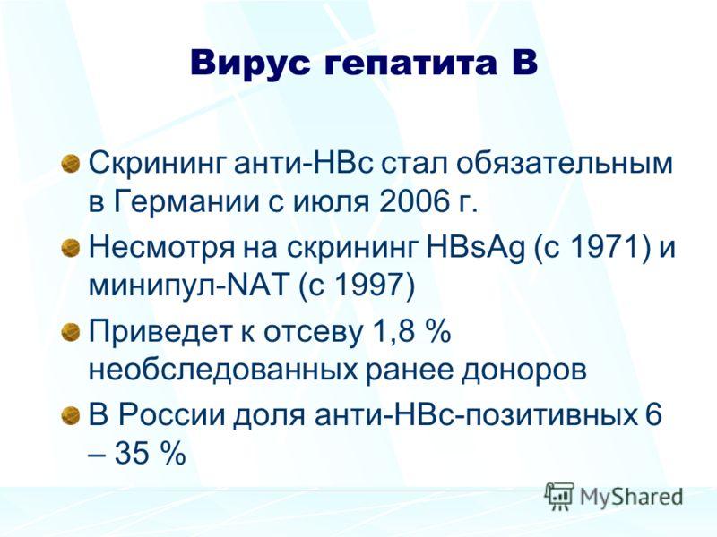 Вирус гепатита В Скрининг анти-HBc стал обязательным в Германии с июля 2006 г. Несмотря на скрининг HBsAg (с 1971) и минипул-NAT (с 1997) Приведет к отсеву 1,8 % необследованных ранее доноров В России доля анти-HBc-позитивных 6 – 35 %