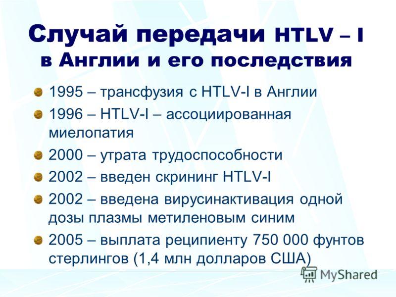 Случай передачи HTLV – I в Англии и его последствия 1995 – трансфузия с HTLV-I в Англии 1996 – HTLV-I – ассоциированная миелопатия 2000 – утрата трудоспособности 2002 – введен скрининг HTLV-I 2002 – введена вирусинактивация одной дозы плазмы метилено