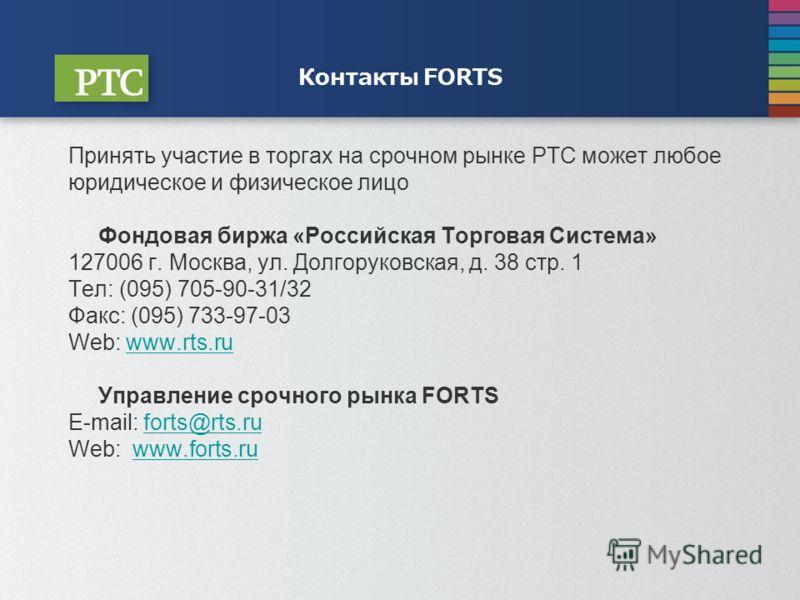 Контакты FORTS Принять участие в торгах на срочном рынке РТС может любое юридическое и физическое лицо Фондовая биржа «Российская Торговая Система» 127006 г. Москва, ул. Долгоруковская, д. 38 стр. 1 Тел: (095) 705-90-31/32 Факс: (095) 733-97-03 Web: