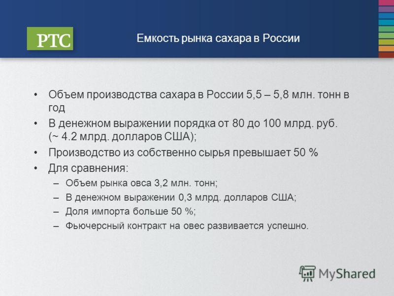 Объем производства сахара в России 5,5 – 5,8 млн. тонн в год В денежном выражении порядка от 80 до 100 млрд. руб. (~ 4.2 млрд. долларов США); Производство из собственно сырья превышает 50 % Для сравнения: –Объем рынка овса 3,2 млн. тонн; –В денежном