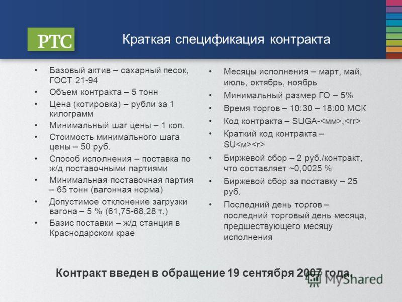 Краткая спецификация контракта Базовый актив – сахарный песок, ГОСТ 21-94 Объем контракта – 5 тонн Цена (котировка) – рубли за 1 килограмм Минимальный шаг цены – 1 коп. Стоимость минимального шага цены – 50 руб. Способ исполнения – поставка по ж/д по