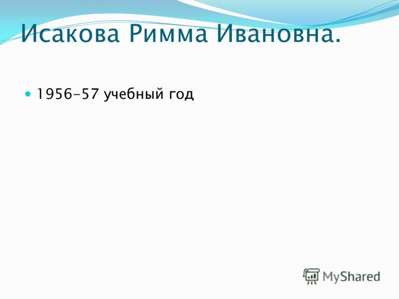 Исакова Римма Ивановна. 1956-57 учебный год