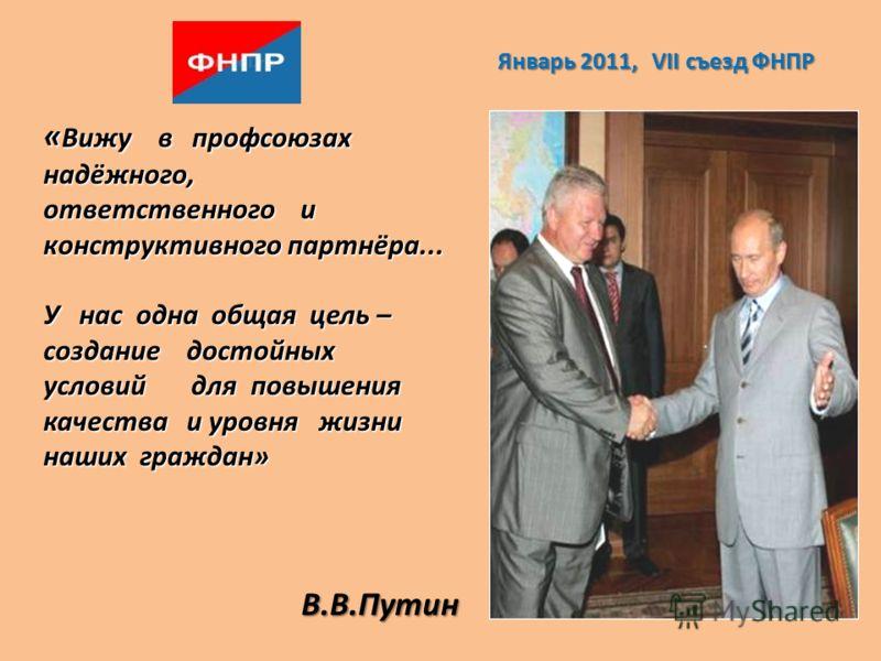 « Вижу в профсоюзах надёжного, ответственного и конструктивного партнёра... У нас одна общая цель – создание достойных условий для повышения качества и уровня жизни наших граждан» В.В.Путин Январь 2011, VII съезд ФНПР